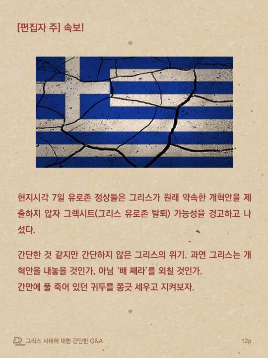 편집자 주, 속보. 현지시각 7일 유로존 정상들은 그리스가 원래 약속한 개혁안을 제출하지 않자 그렉시트(그리스 유로존 탈퇴) 가능성을 경고하고 나섰다. 간단한 것 같지만 간단하지 않은 그리스의 위기. 과연 그리스는 개혁안을 내놓을 것인가, 아님 배 째라를 외칠 것인가. 간만에 풀 죽어 있던 귀두를 쫑긋 세우고 지켜보자.