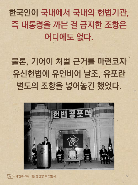 한국인이 국내에서 국내의 헌법기관, 즉 대통령을 까는 걸 금지한 조항은 어디에도 없다. 물론, 기어이 처벌 근거를 마련코자 유신헌법에 유언비어 날조, 유포란 별도의 조항을 넣어놓긴 했었다.
